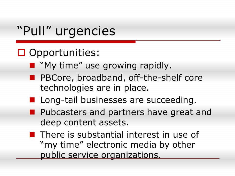 Pull urgencies Opportunities: My time use growing rapidly. PBCore, broadband, off-the-shelf core technologies are in place. Long-tail businesses are s
