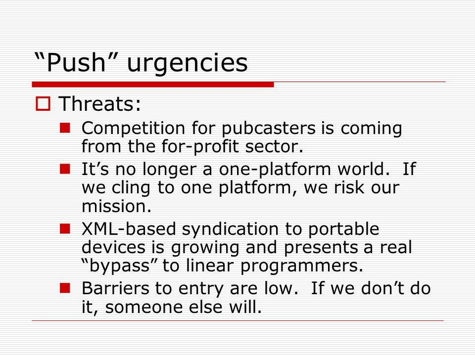 Push urgencies Threats: Competition for pubcasters is coming from the for-profit sector. Its no longer a one-platform world. If we cling to one platfo