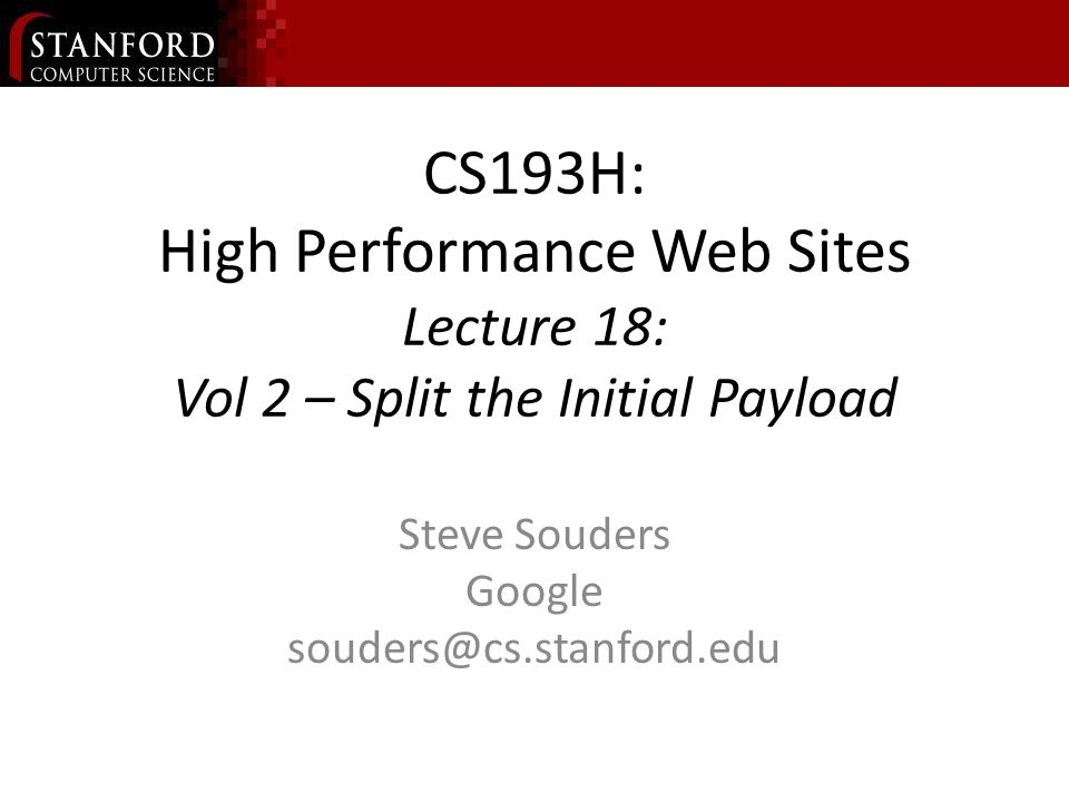 CS193H: High Performance Web Sites Lecture 18: Vol 2 – Split the Initial Payload Steve Souders Google souders@cs.stanford.edu