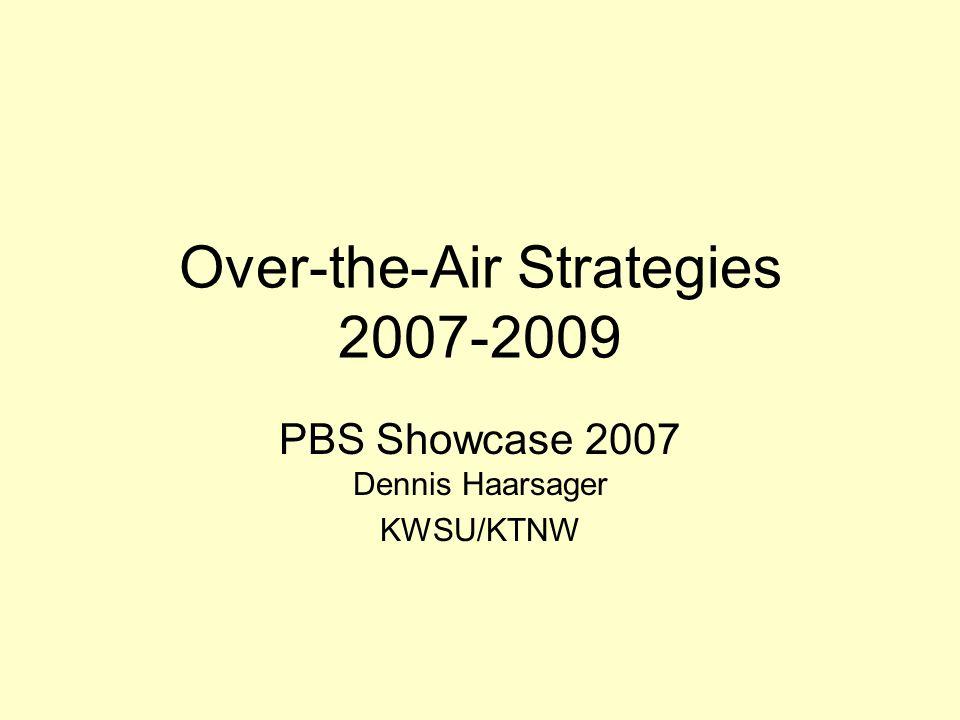 Over-the-Air Strategies 2007-2009 PBS Showcase 2007 Dennis Haarsager KWSU/KTNW