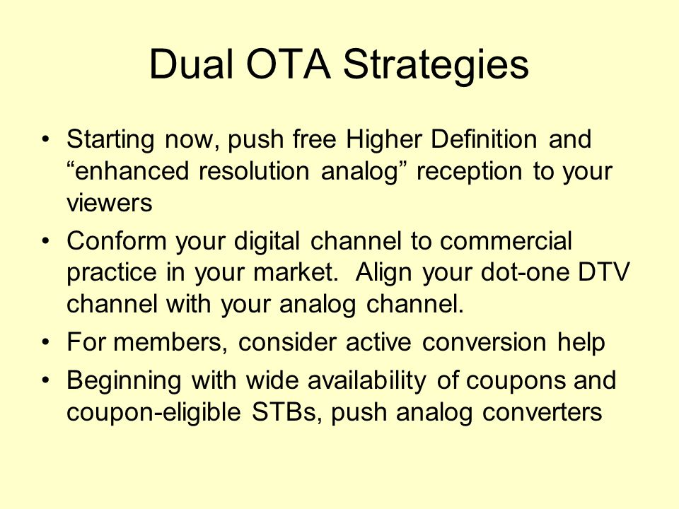 Dual OTA Strategies Starting now, push free Higher Definition and enhanced resolution analog reception to your viewers Conform your digital channel to commercial practice in your market.