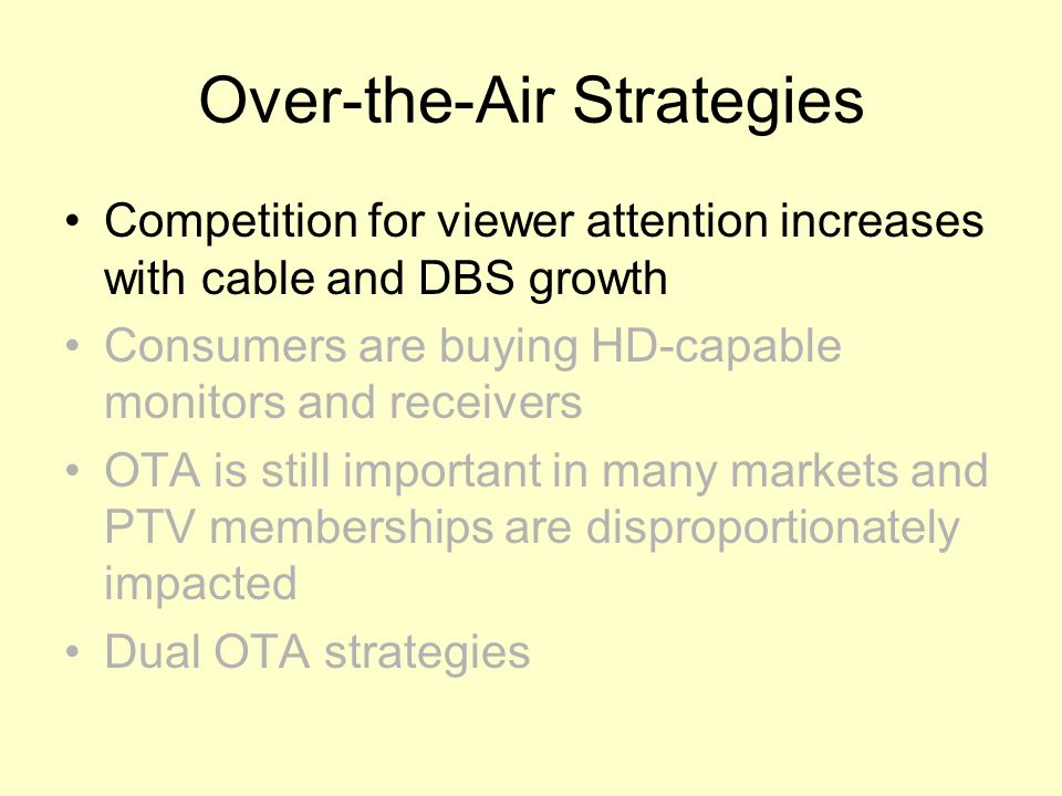 Over-the-Air Strategies Competition for viewer attention increases with cable and DBS growth Consumers are buying HD-capable monitors and receivers OTA is still important in many markets and PTV memberships are disproportionately impacted Dual OTA strategies