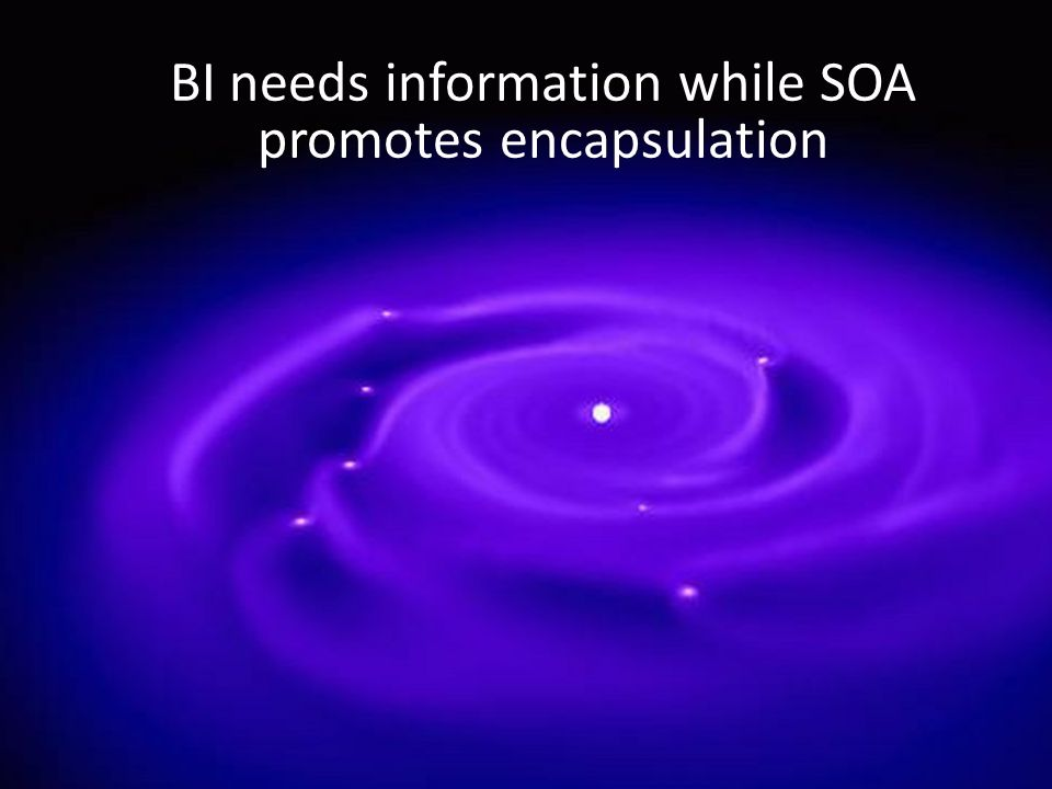 BI needs information while SOA promotes encapsulation