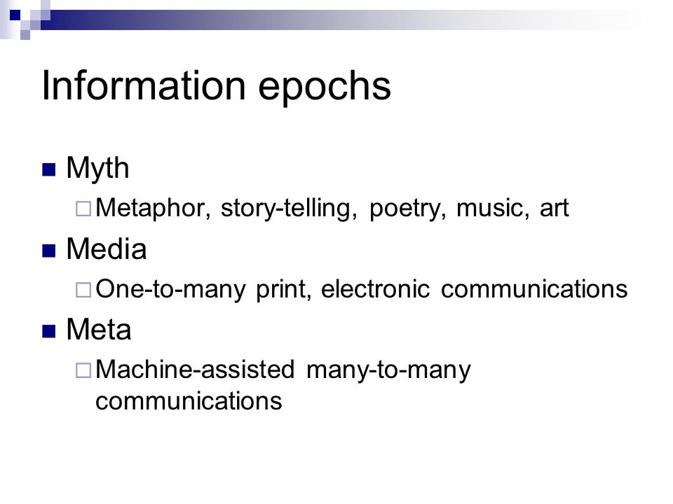 Information epochs Myth Metaphor, story-telling, poetry, music, art Media One-to-many print, electronic communications Meta Machine-assisted many-to-many communications