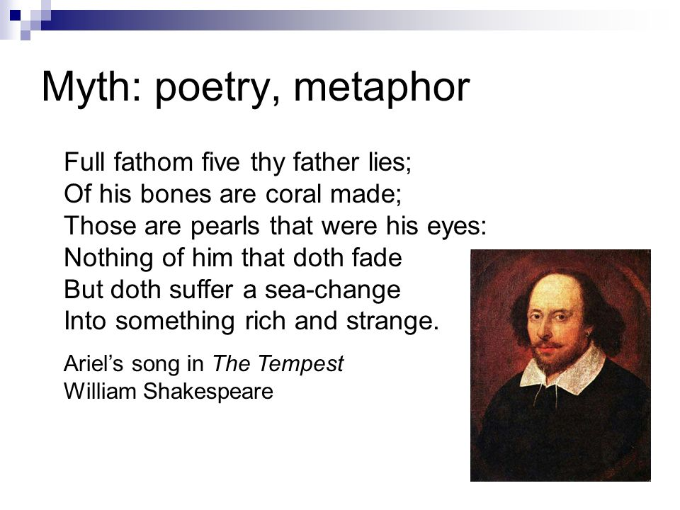 Myth: poetry, metaphor Full fathom five thy father lies; Of his bones are coral made; Those are pearls that were his eyes: Nothing of him that doth fade But doth suffer a sea-change Into something rich and strange.