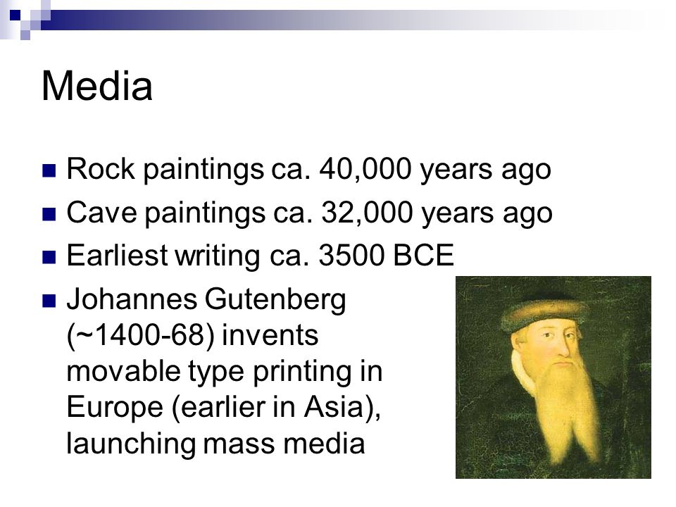 Media Rock paintings ca. 40,000 years ago Cave paintings ca. 32,000 years ago Earliest writing ca. 3500 BCE Johannes Gutenberg (~1400-68) invents mova