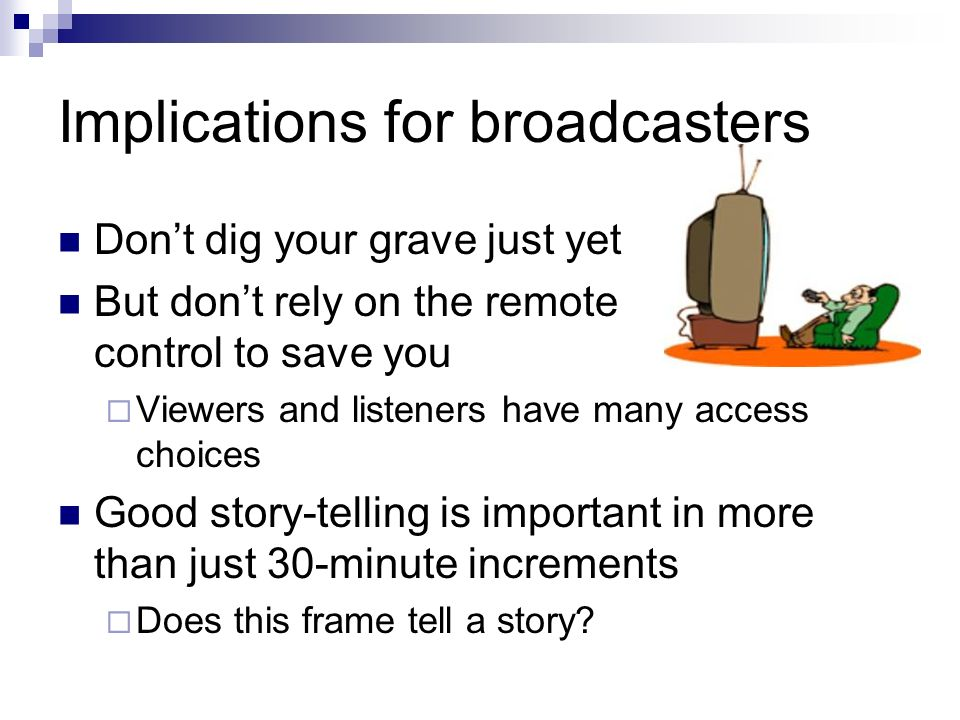 Implications for broadcasters Dont dig your grave just yet But dont rely on the remote control to save you Viewers and listeners have many access choices Good story-telling is important in more than just 30-minute increments Does this frame tell a story