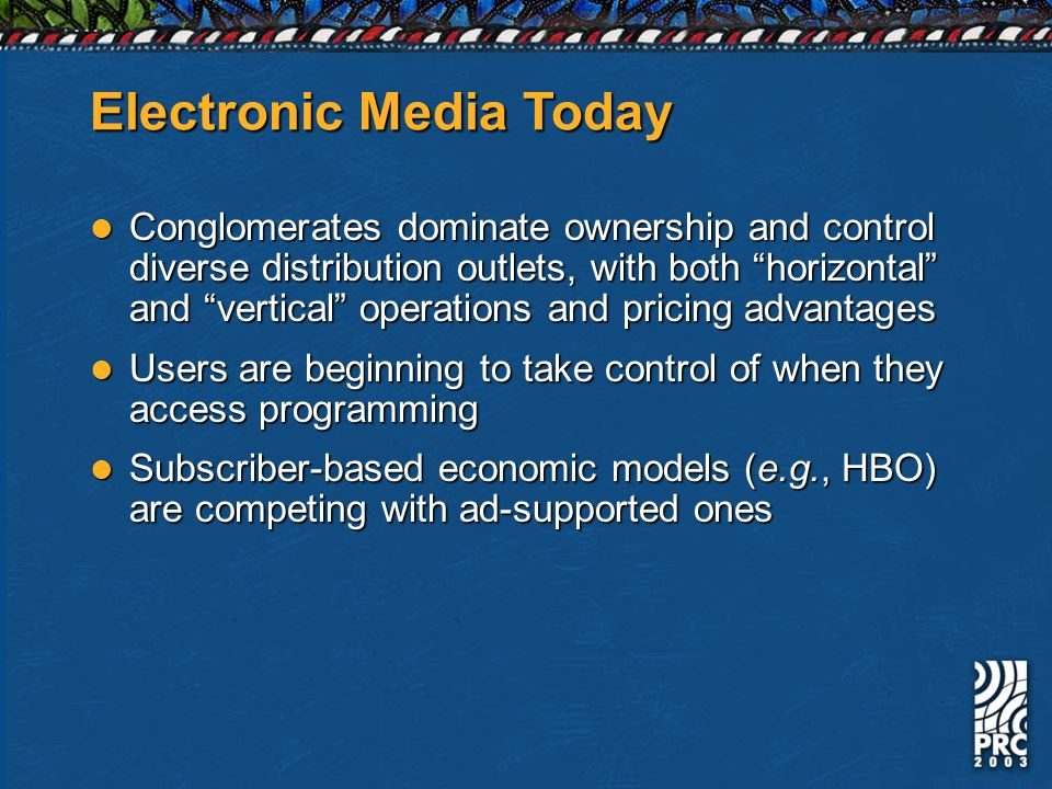 Electronic Media Today Conglomerates dominate ownership and control diverse distribution outlets, with both horizontal and vertical operations and pricing advantages Conglomerates dominate ownership and control diverse distribution outlets, with both horizontal and vertical operations and pricing advantages Users are beginning to take control of when they access programming Users are beginning to take control of when they access programming Subscriber-based economic models (e.g., HBO) are competing with ad-supported ones Subscriber-based economic models (e.g., HBO) are competing with ad-supported ones