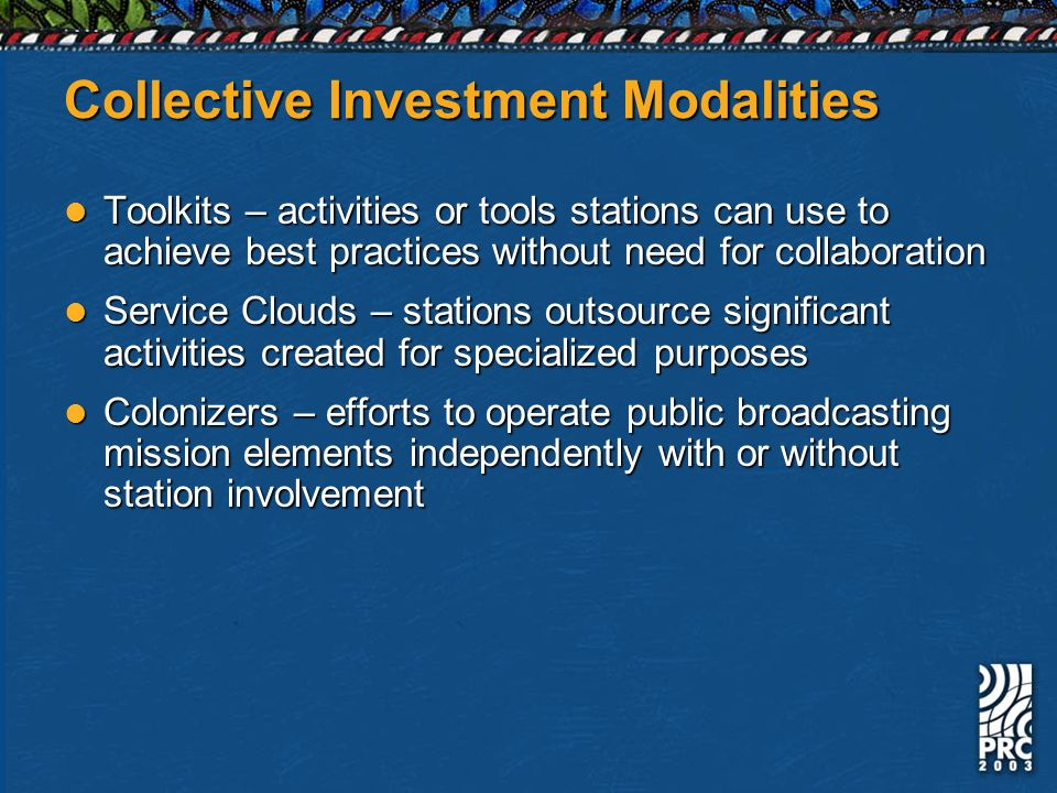 Collective Investment Modalities Toolkits – activities or tools stations can use to achieve best practices without need for collaboration Toolkits – activities or tools stations can use to achieve best practices without need for collaboration Service Clouds – stations outsource significant activities created for specialized purposes Service Clouds – stations outsource significant activities created for specialized purposes Colonizers – efforts to operate public broadcasting mission elements independently with or without station involvement Colonizers – efforts to operate public broadcasting mission elements independently with or without station involvement