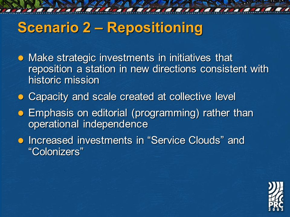 Scenario 2 – Repositioning Make strategic investments in initiatives that reposition a station in new directions consistent with historic mission Make strategic investments in initiatives that reposition a station in new directions consistent with historic mission Capacity and scale created at collective level Capacity and scale created at collective level Emphasis on editorial (programming) rather than operational independence Emphasis on editorial (programming) rather than operational independence Increased investments in Service Clouds and Colonizers Increased investments in Service Clouds and Colonizers