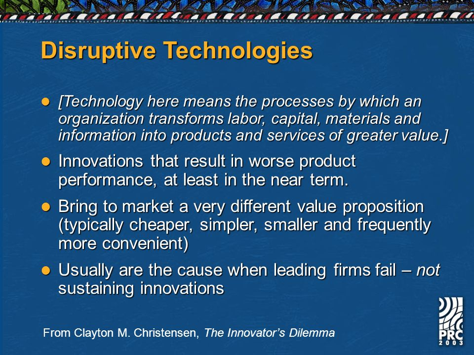 Disruptive Technologies [Technology here means the processes by which an organization transforms labor, capital, materials and information into produc