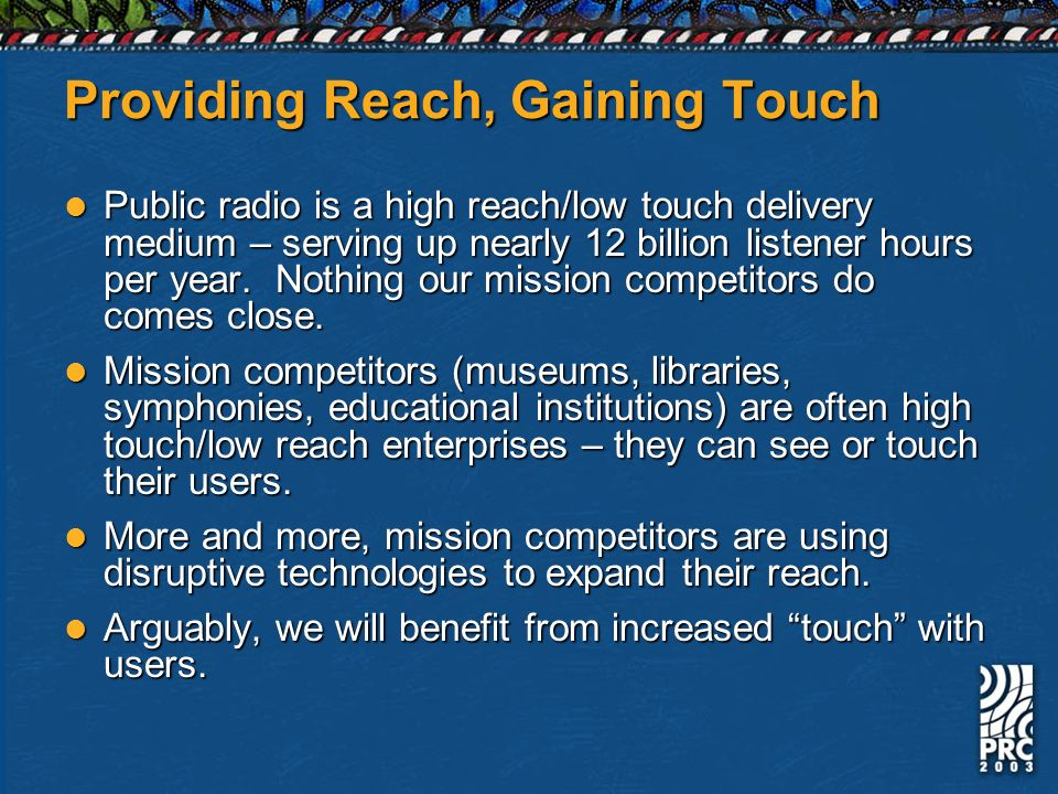 Providing Reach, Gaining Touch Public radio is a high reach/low touch delivery medium – serving up nearly 12 billion listener hours per year. Nothing