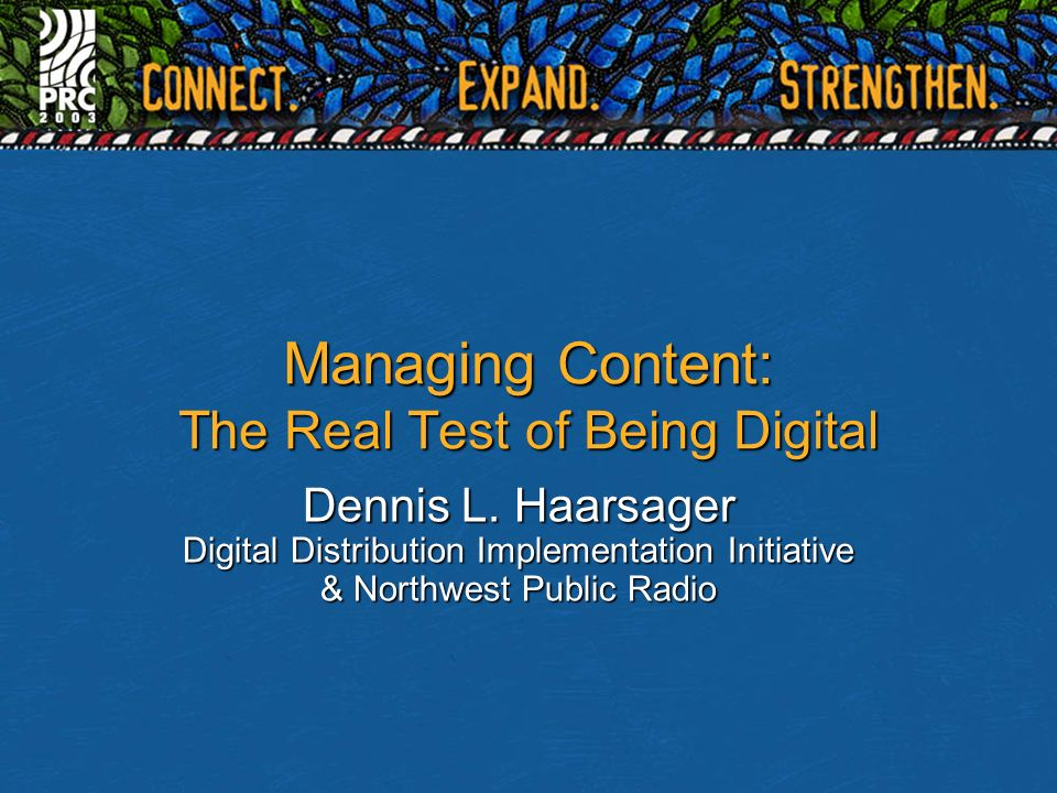 Managing Content: The Real Test of Being Digital Dennis L. Haarsager Digital Distribution Implementation Initiative & Northwest Public Radio