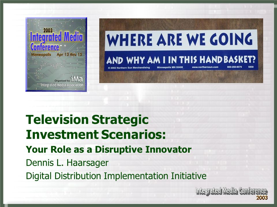 Television Strategic Investment Scenarios: Your Role as a Disruptive Innovator Dennis L. Haarsager Digital Distribution Implementation Initiative