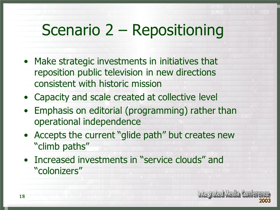 18 Scenario 2 – Repositioning Make strategic investments in initiatives that reposition public television in new directions consistent with historic m