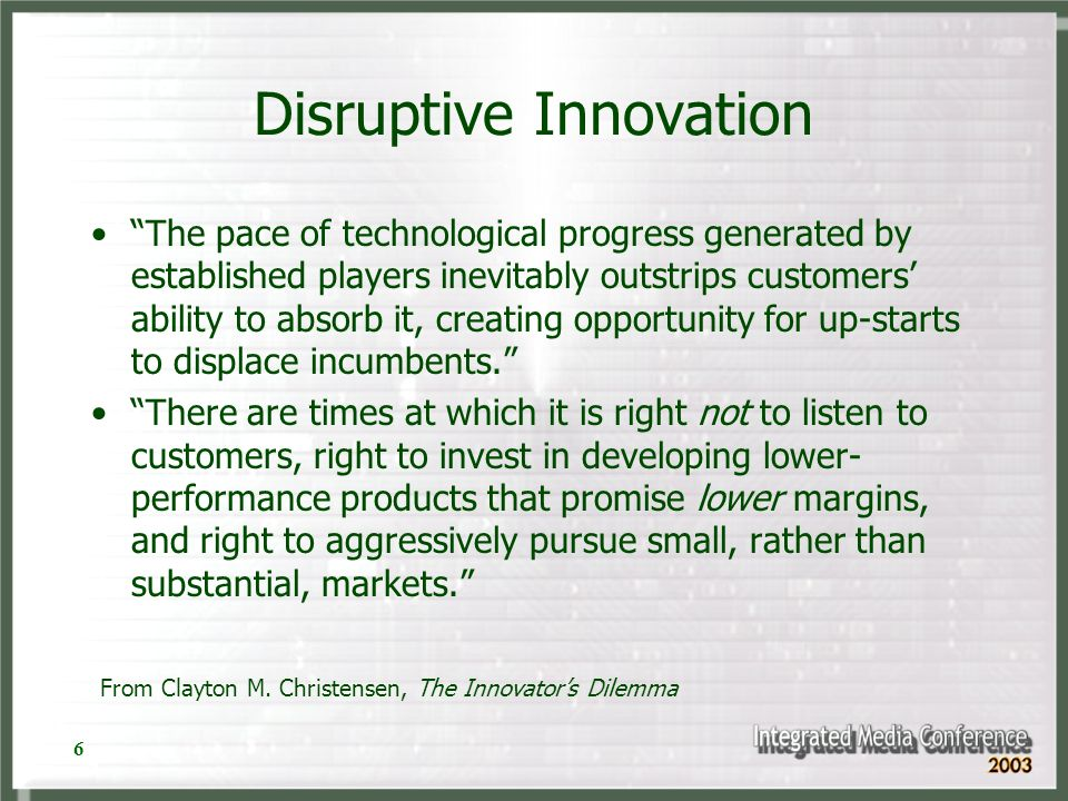 6 Disruptive Innovation The pace of technological progress generated by established players inevitably outstrips customers ability to absorb it, creat