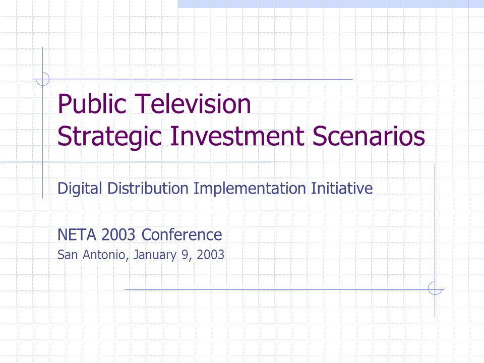 Public Television Strategic Investment Scenarios Digital Distribution Implementation Initiative NETA 2003 Conference San Antonio, January 9, 2003