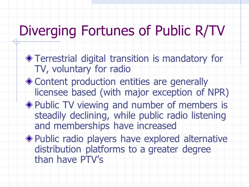 Diverging Fortunes of Public R/TV Terrestrial digital transition is mandatory for TV, voluntary for radio Content production entities are generally licensee based (with major exception of NPR) Public TV viewing and number of members is steadily declining, while public radio listening and memberships have increased Public radio players have explored alternative distribution platforms to a greater degree than have PTVs