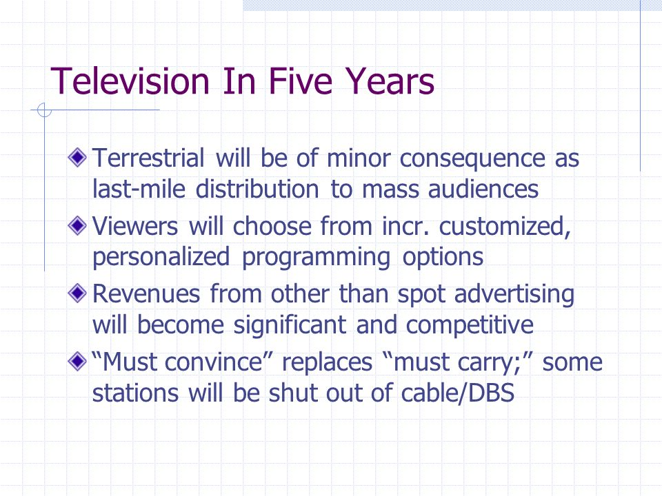 Television In Five Years Terrestrial will be of minor consequence as last-mile distribution to mass audiences Viewers will choose from incr.