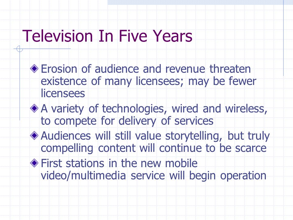 Television In Five Years Erosion of audience and revenue threaten existence of many licensees; may be fewer licensees A variety of technologies, wired and wireless, to compete for delivery of services Audiences will still value storytelling, but truly compelling content will continue to be scarce First stations in the new mobile video/multimedia service will begin operation
