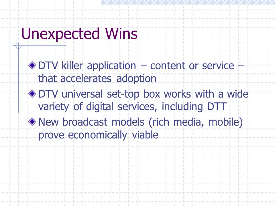 Unexpected Wins DTV killer application – content or service – that accelerates adoption DTV universal set-top box works with a wide variety of digital services, including DTT New broadcast models (rich media, mobile) prove economically viable