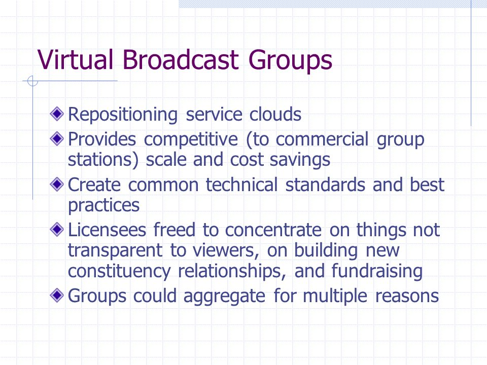 Virtual Broadcast Groups Repositioning service clouds Provides competitive (to commercial group stations) scale and cost savings Create common technical standards and best practices Licensees freed to concentrate on things not transparent to viewers, on building new constituency relationships, and fundraising Groups could aggregate for multiple reasons