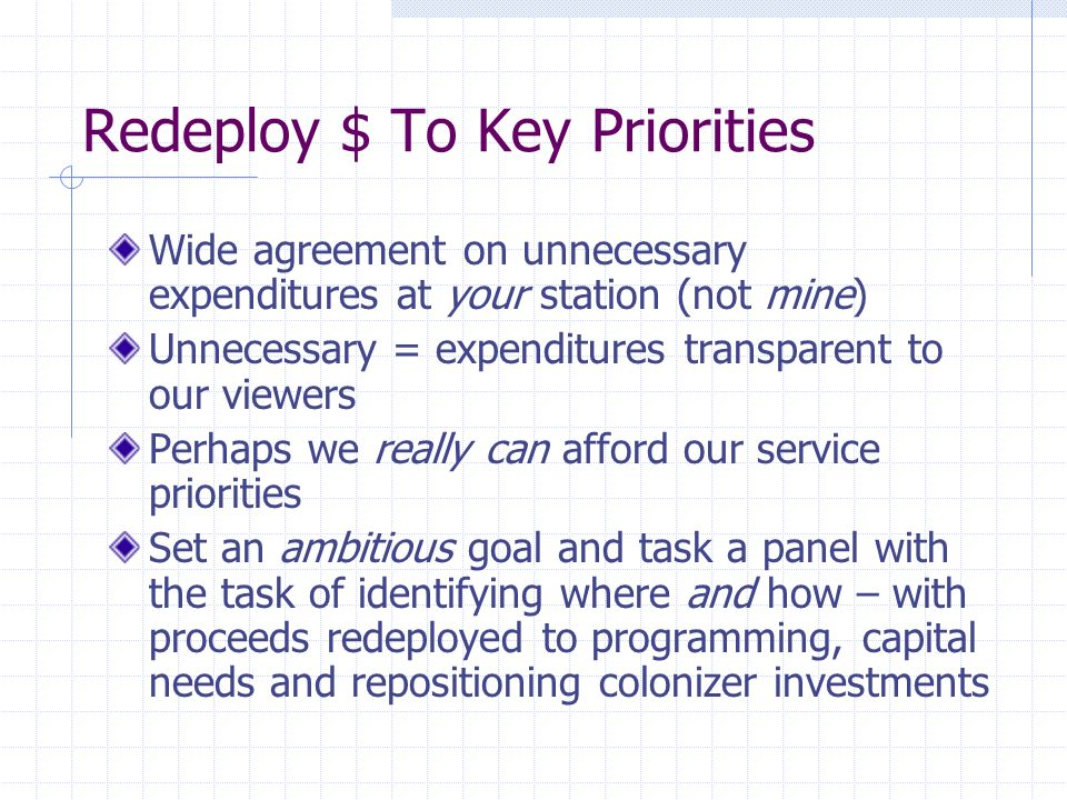 Redeploy $ To Key Priorities Wide agreement on unnecessary expenditures at your station (not mine) Unnecessary = expenditures transparent to our viewers Perhaps we really can afford our service priorities Set an ambitious goal and task a panel with the task of identifying where and how – with proceeds redeployed to programming, capital needs and repositioning colonizer investments
