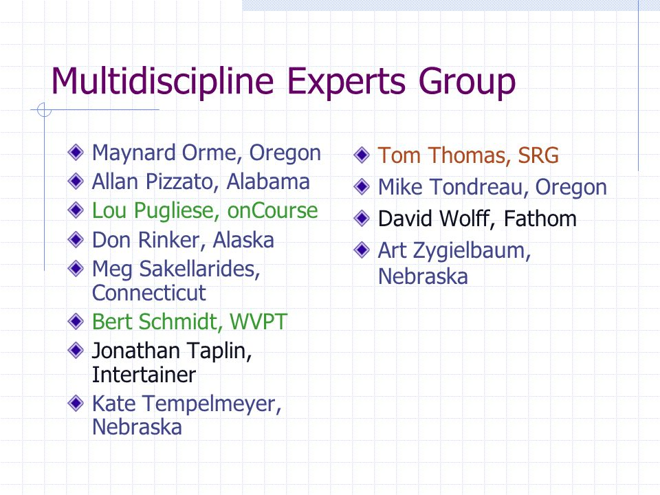 Multidiscipline Experts Group Maynard Orme, Oregon Allan Pizzato, Alabama Lou Pugliese, onCourse Don Rinker, Alaska Meg Sakellarides, Connecticut Bert Schmidt, WVPT Jonathan Taplin, Intertainer Kate Tempelmeyer, Nebraska Tom Thomas, SRG Mike Tondreau, Oregon David Wolff, Fathom Art Zygielbaum, Nebraska
