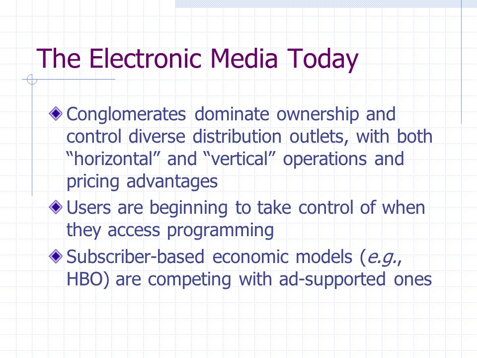The Electronic Media Today Conglomerates dominate ownership and control diverse distribution outlets, with both horizontal and vertical operations and pricing advantages Users are beginning to take control of when they access programming Subscriber-based economic models (e.g., HBO) are competing with ad-supported ones