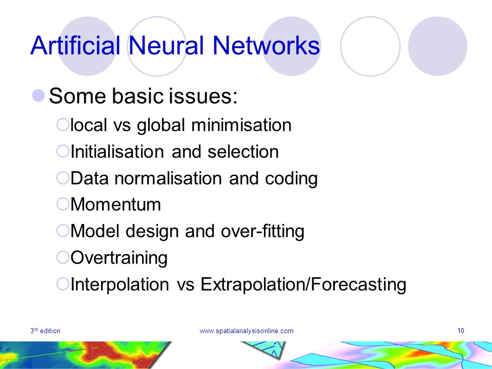 3 rd editionwww.spatialanalysisonline.com10 Artificial Neural Networks Some basic issues: local vs global minimisation Initialisation and selection Data normalisation and coding Momentum Model design and over-fitting Overtraining Interpolation vs Extrapolation/Forecasting