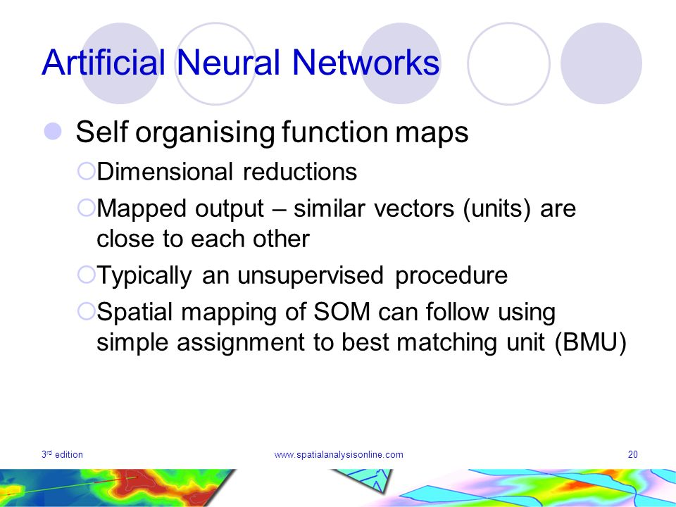 3 rd editionwww.spatialanalysisonline.com20 Artificial Neural Networks Self organising function maps Dimensional reductions Mapped output – similar vectors (units) are close to each other Typically an unsupervised procedure Spatial mapping of SOM can follow using simple assignment to best matching unit (BMU)