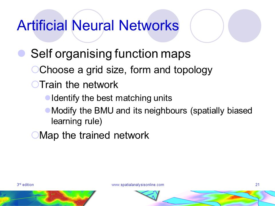 3 rd editionwww.spatialanalysisonline.com21 Artificial Neural Networks Self organising function maps Choose a grid size, form and topology Train the n