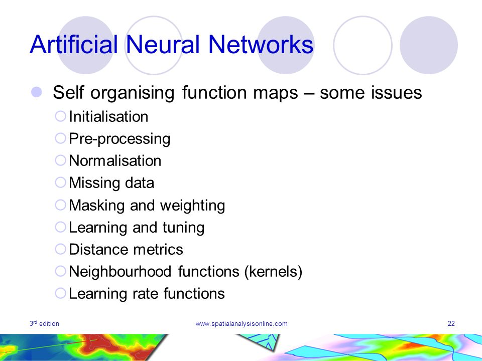 3 rd editionwww.spatialanalysisonline.com22 Artificial Neural Networks Self organising function maps – some issues Initialisation Pre-processing Norma