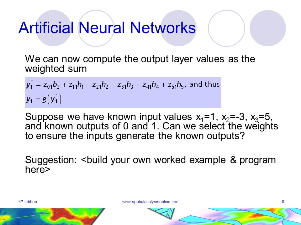 3 rd editionwww.spatialanalysisonline.com8 Artificial Neural Networks We can now compute the output layer values as the weighted sum Suppose we have known input values x 1 =1, x 2 =-3, x 3 =5, and known outputs of 0 and 1.