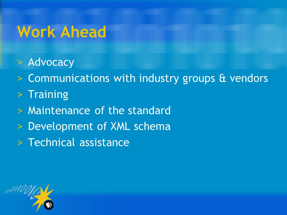 Work Ahead >Advocacy >Communications with industry groups & vendors >Training >Maintenance of the standard >Development of XML schema >Technical assistance