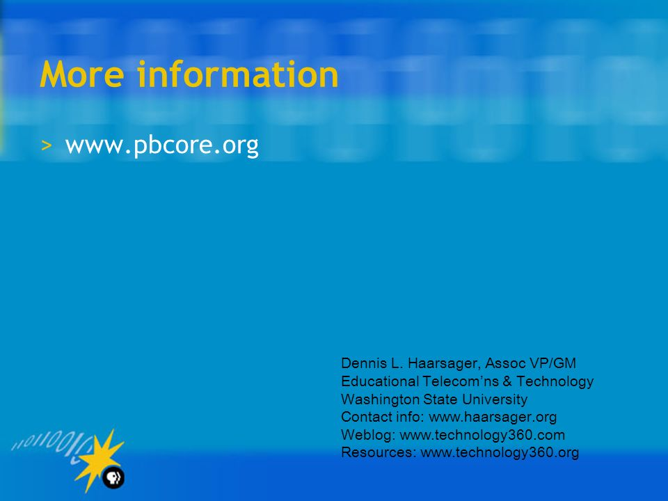 More information >www.pbcore.org Dennis L. Haarsager, Assoc VP/GM Educational Telecomns & Technology Washington State University Contact info: www.haa