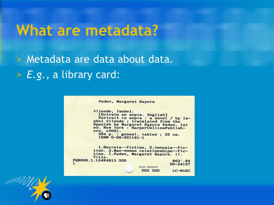 What are metadata >Metadata are data about data. >E.g., a library card: