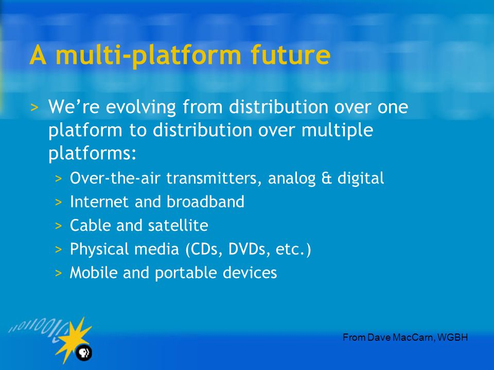 A multi-platform future >Were evolving from distribution over one platform to distribution over multiple platforms: >Over-the-air transmitters, analog & digital >Internet and broadband >Cable and satellite >Physical media (CDs, DVDs, etc.) >Mobile and portable devices From Dave MacCarn, WGBH