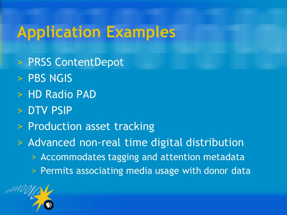Application Examples >PRSS ContentDepot >PBS NGIS >HD Radio PAD >DTV PSIP >Production asset tracking >Advanced non-real time digital distribution >Accommodates tagging and attention metadata >Permits associating media usage with donor data