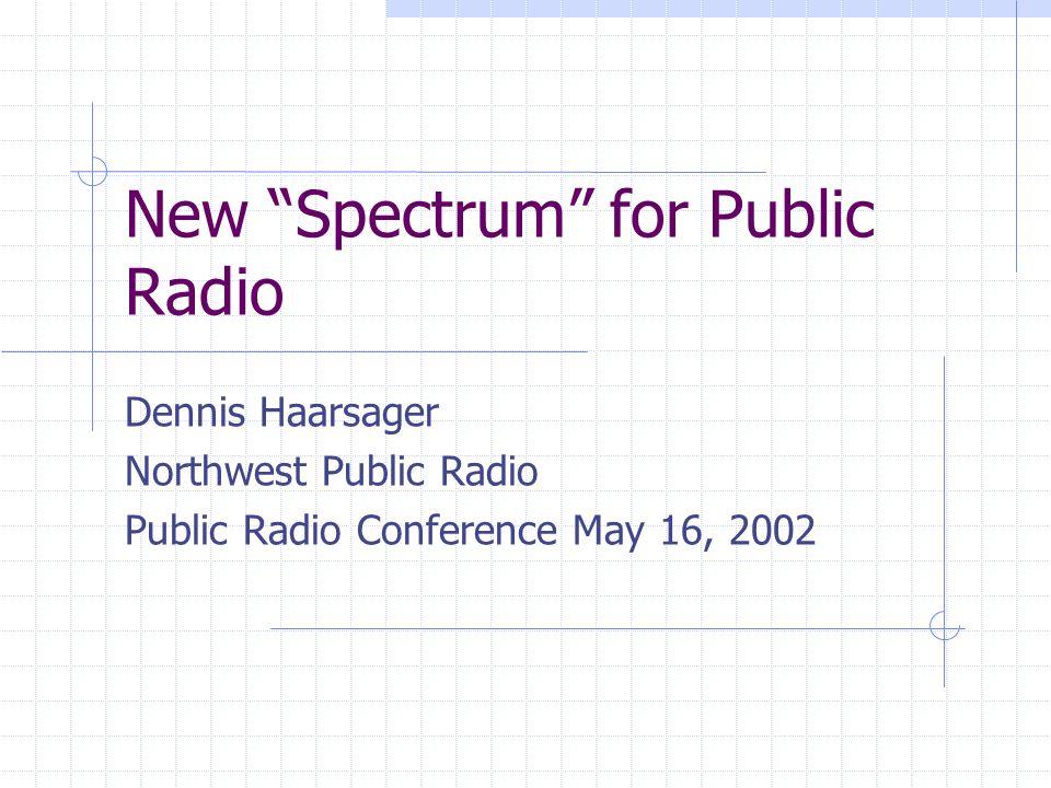 New Spectrum for Public Radio Dennis Haarsager Northwest Public Radio Public Radio Conference May 16, 2002