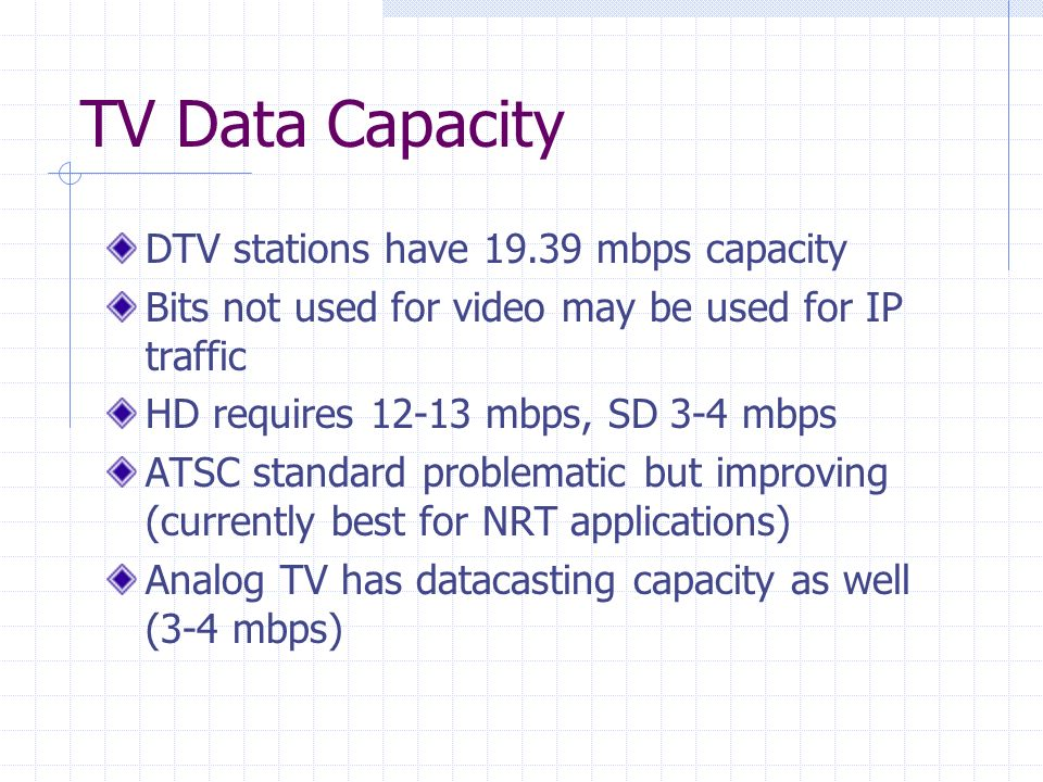 TV Data Capacity DTV stations have 19.39 mbps capacity Bits not used for video may be used for IP traffic HD requires 12-13 mbps, SD 3-4 mbps ATSC standard problematic but improving (currently best for NRT applications) Analog TV has datacasting capacity as well (3-4 mbps)