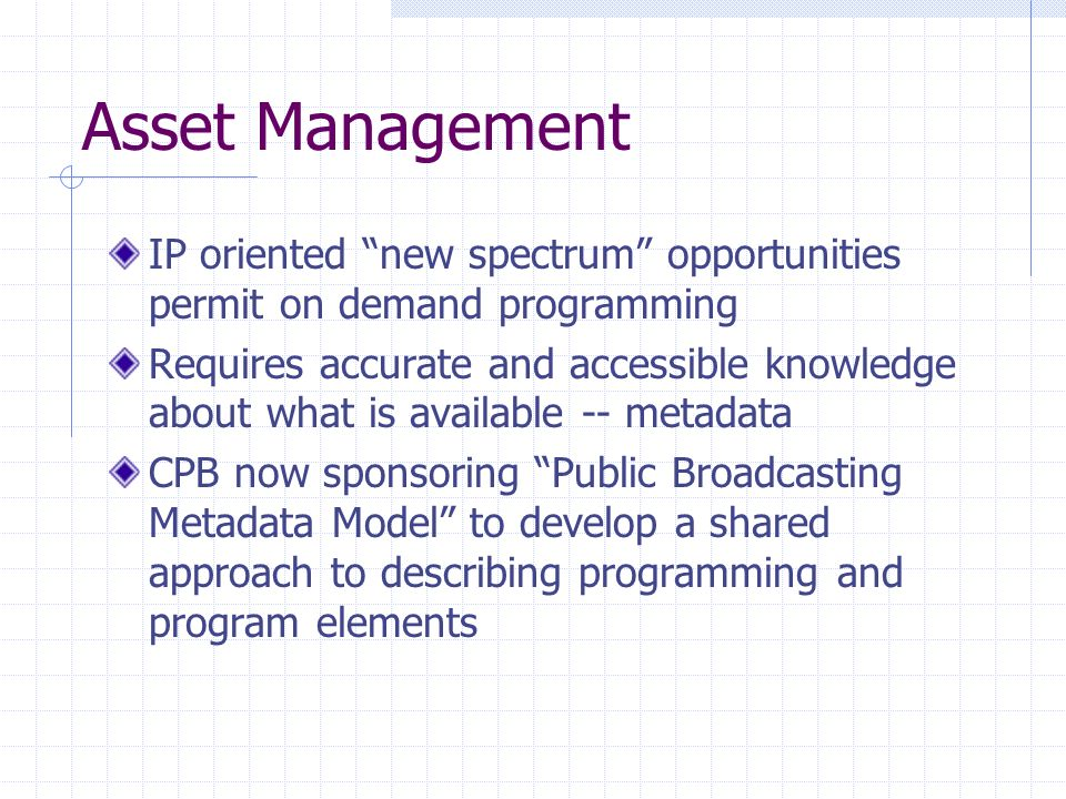 Asset Management IP oriented new spectrum opportunities permit on demand programming Requires accurate and accessible knowledge about what is available -- metadata CPB now sponsoring Public Broadcasting Metadata Model to develop a shared approach to describing programming and program elements