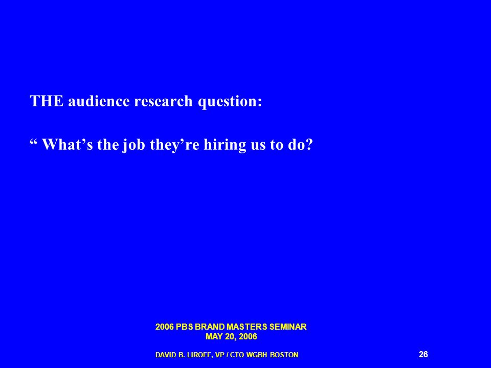 2006 PBS BRAND MASTERS SEMINAR MAY 20, 2006 DAVID B. LIROFF, VP / CTO WGBH BOSTON 26 THE audience research question: Whats the job theyre hiring us to
