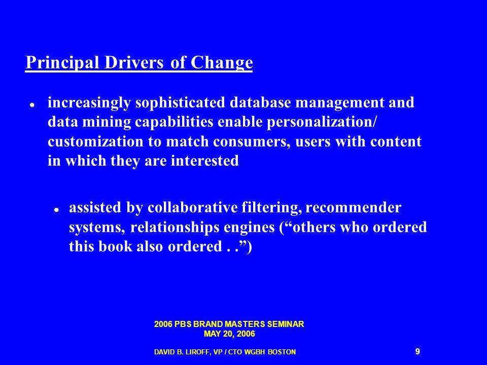 2006 PBS BRAND MASTERS SEMINAR MAY 20, 2006 DAVID B. LIROFF, VP / CTO WGBH BOSTON 9 Principal Drivers of Change increasingly sophisticated database ma