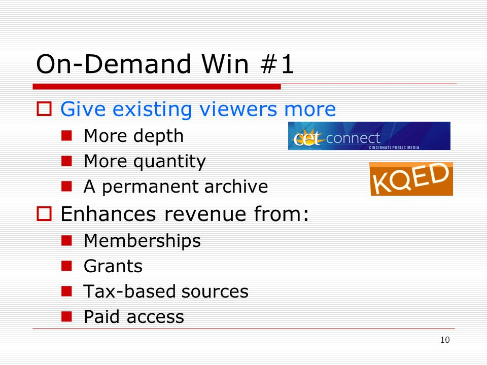 10 On-Demand Win #1 Give existing viewers more More depth More quantity A permanent archive Enhances revenue from: Memberships Grants Tax-based source