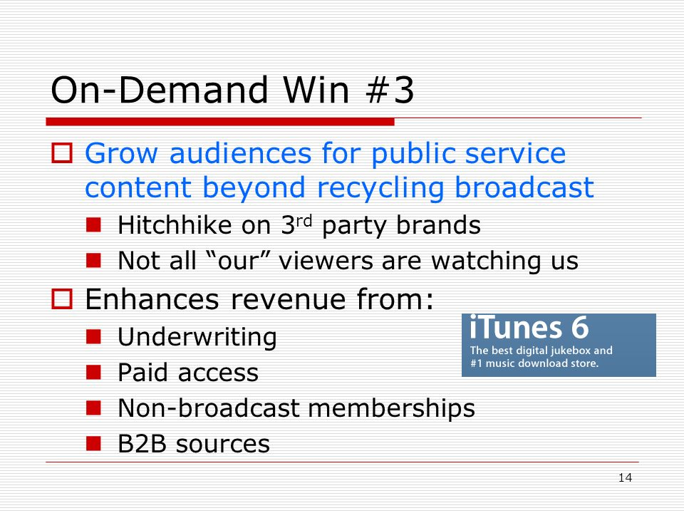 14 On-Demand Win #3 Grow audiences for public service content beyond recycling broadcast Hitchhike on 3 rd party brands Not all our viewers are watching us Enhances revenue from: Underwriting Paid access Non-broadcast memberships B2B sources