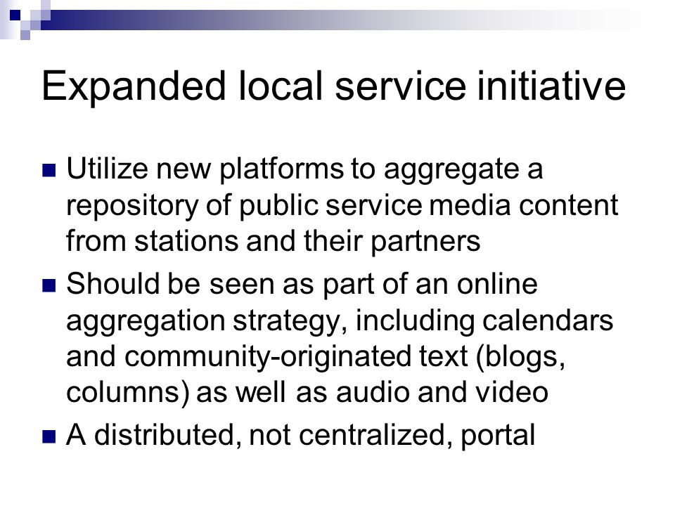Expanded local service initiative Utilize new platforms to aggregate a repository of public service media content from stations and their partners Should be seen as part of an online aggregation strategy, including calendars and community-originated text (blogs, columns) as well as audio and video A distributed, not centralized, portal