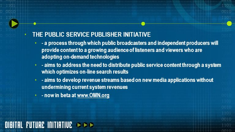 THE PUBLIC SERVICE PUBLISHER INITIATIVE - a process through which public broadcasters and independent producers will provide content to a growing audience of listeners and viewers who are adopting on-demand technologies - aims to address the need to distribute public service content through a system which optimizes on-line search results - aims to develop revenue streams based on new media applications without undermining current system revenues - now in beta at www.OMN.orgwww.OMN.org