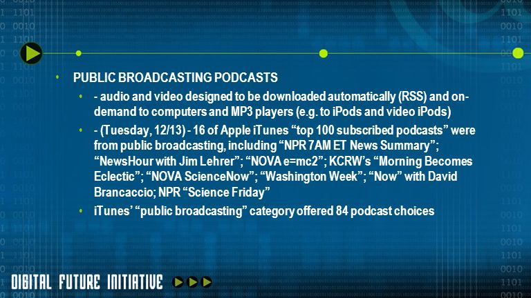 PUBLIC BROADCASTING PODCASTS - audio and video designed to be downloaded automatically (RSS) and on- demand to computers and MP3 players (e.g. to iPod