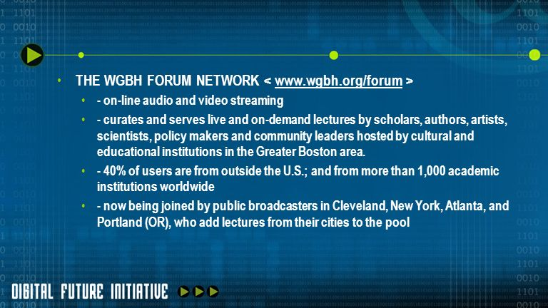 THE WGBH FORUM NETWORK www.wgbh.org/forum - on-line audio and video streaming - curates and serves live and on-demand lectures by scholars, authors, a